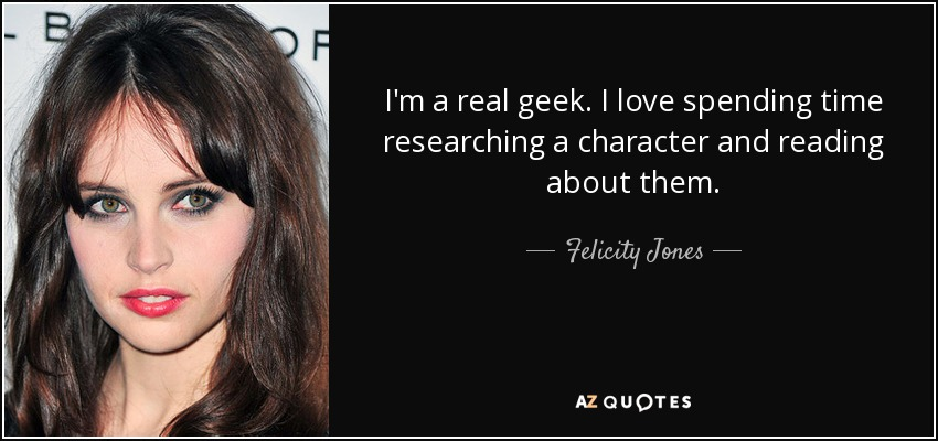 quote-i-m-a-real-geek-i-love-spending-time-researching-a-character-and-reading-about-them-felicity-jones-139-27-54